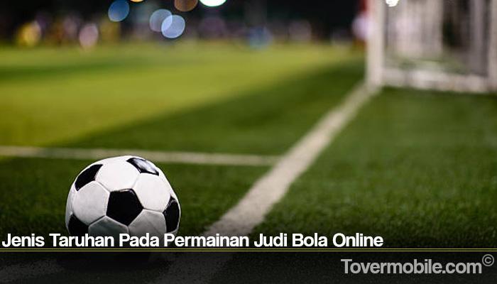 Jenis Taruhan Pada Permainan Judi Bola Online